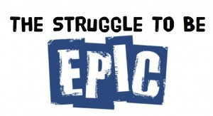 The Struggle To Be Epic
