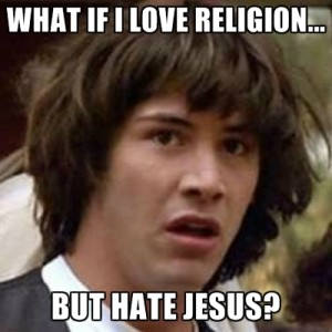 what-if-i-love-religion-but-hate-jesus