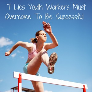 7 Lies Youth Workers Must Overcome To Be Successful