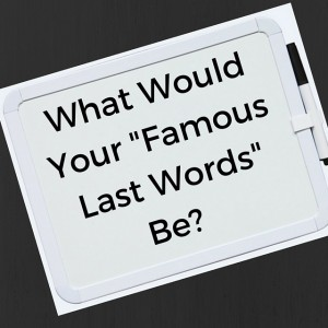 What Would Your Famous Last Words