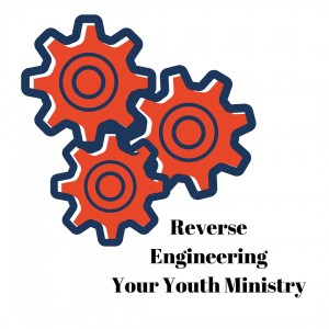 Reverse Engineeering Your Youth Ministry