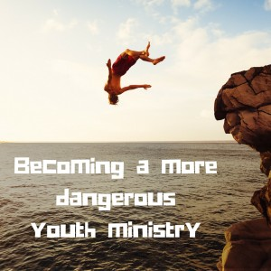 Becoming a more dangerous youth ministry-1